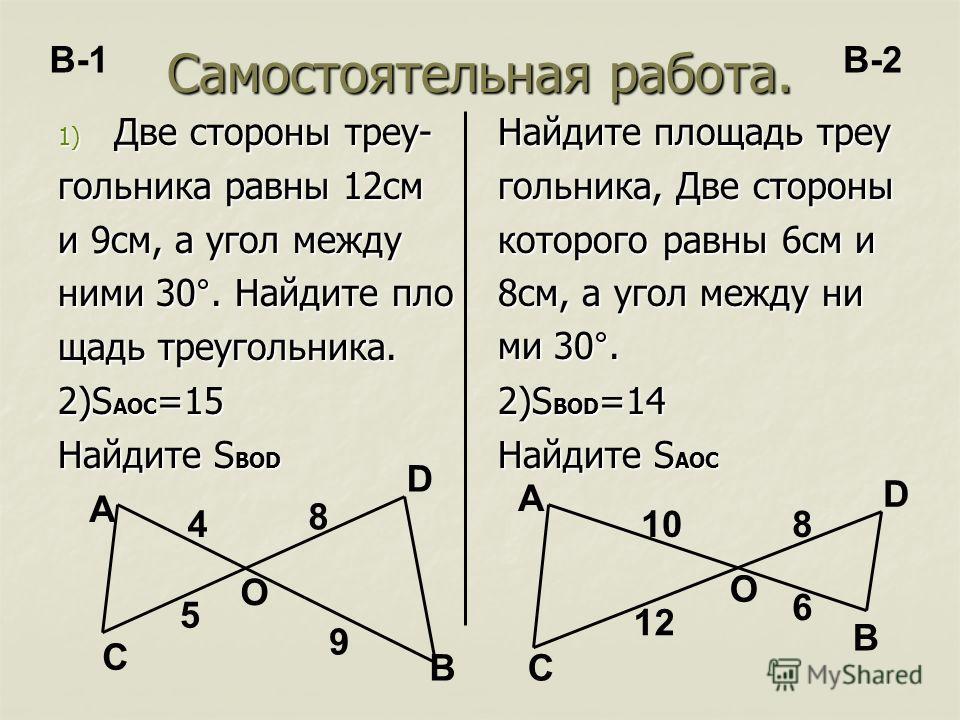 Самостоятельная работа. 1) Две стороны треу- гольника равны 12см и 9см, а угол между ними 30°. Найдите пло щадь треугольника. 2)S AOC =15 Найдите S BOD Найдите площадь треу гольника, Две стороны которого равны 6см и 8см, а угол между ни ми 30°. 2)S B