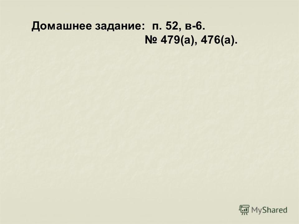 Домашнее задание: п. 52, в-6. 479(а), 476(а).