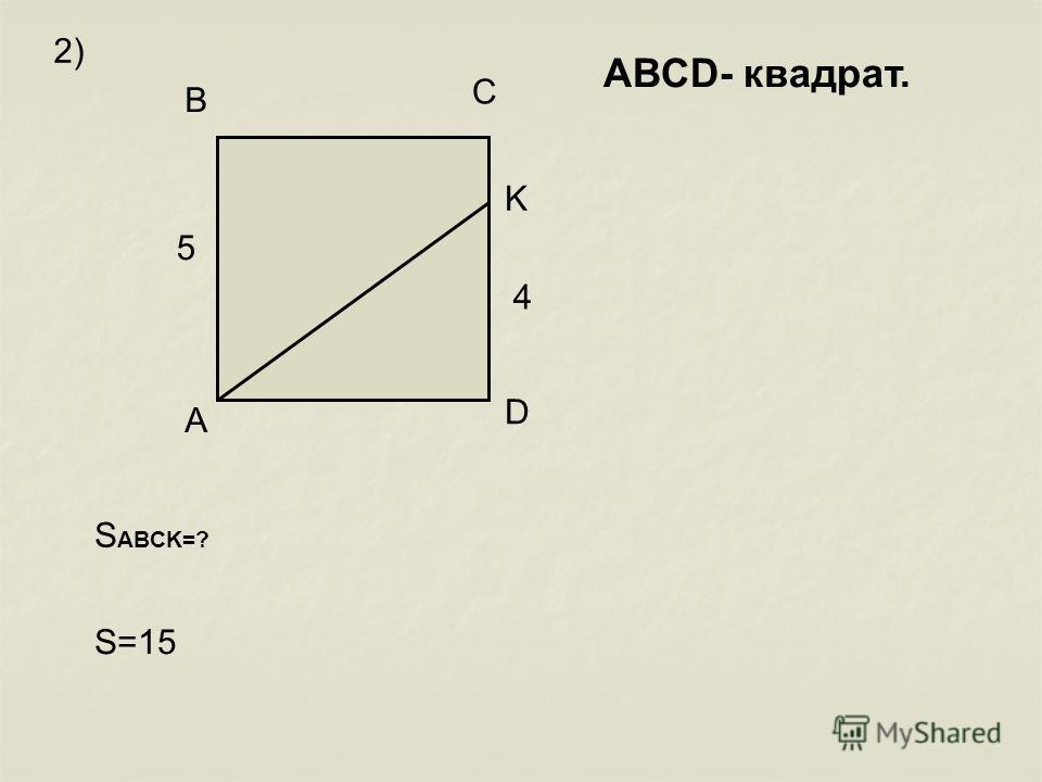 A B C D K 5 4 S ABCK=? S=15 2) АВСD- квадрат.