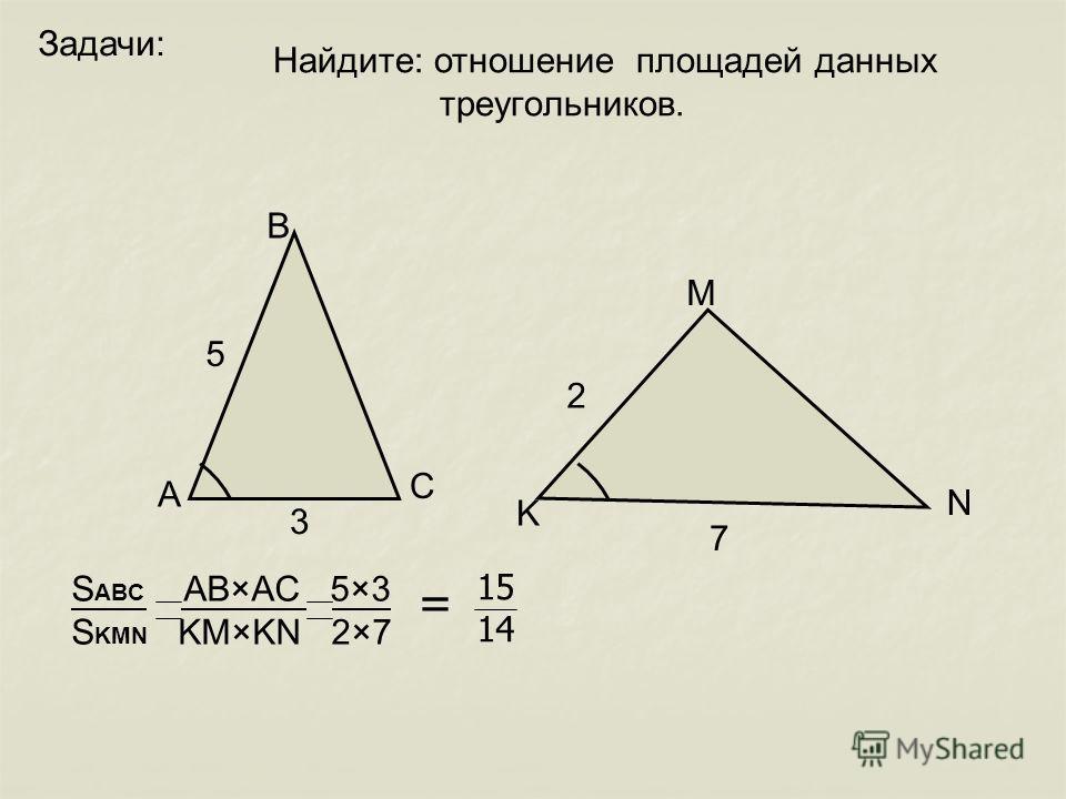 Задачи: 5 3 2 7 А В С K M N S ABC AB×AC 5×3 S KMN KM×KN 2×7 Найдите: отношение площадей данных треугoльников. = 15 14