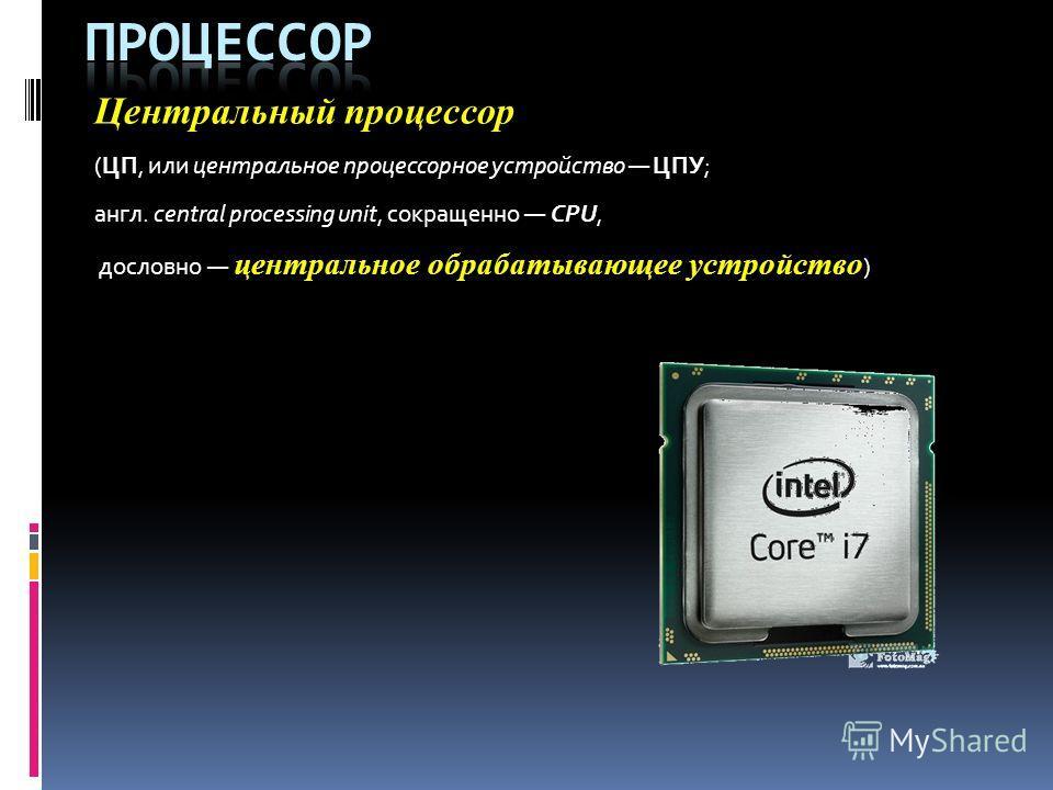Центральный процессор (ЦП, или центральное процессорное устройство ЦПУ; англ. central processing unit, сокращенно CPU, дословно центральное обрабатывающее устройство )
