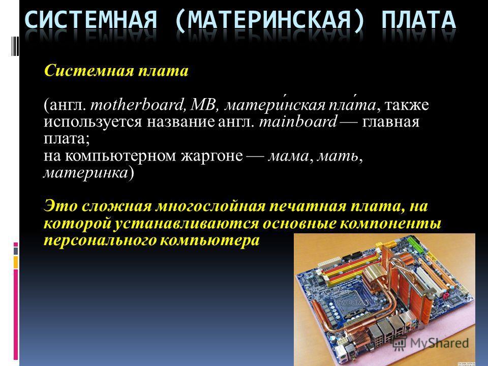Системная плата (англ. motherboard, MB, матери́нская пла́та, также используется название англ. mainboard главная плата; на компьютерном жаргоне мама, мать, материнка) Это сложная многослойная печатная плата, на которой устанавливаются основные компон