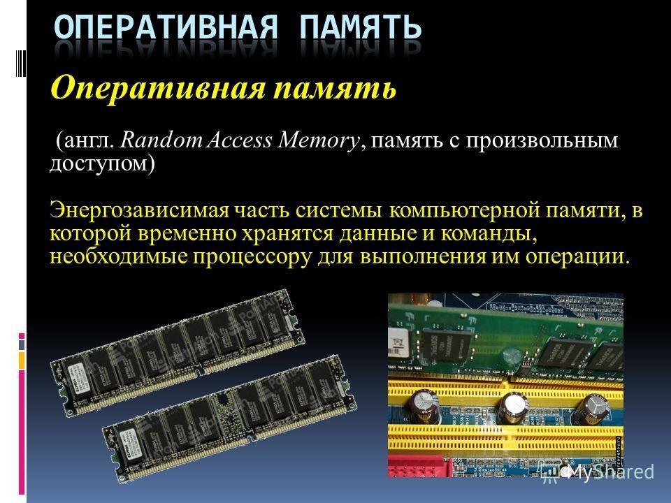 Оперативная память (англ. Random Access Memory, память с произвольным доступом) Энергозависимая часть системы компьютерной памяти, в которой временно хранятся данные и команды, необходимые процессору для выполнения им операции.