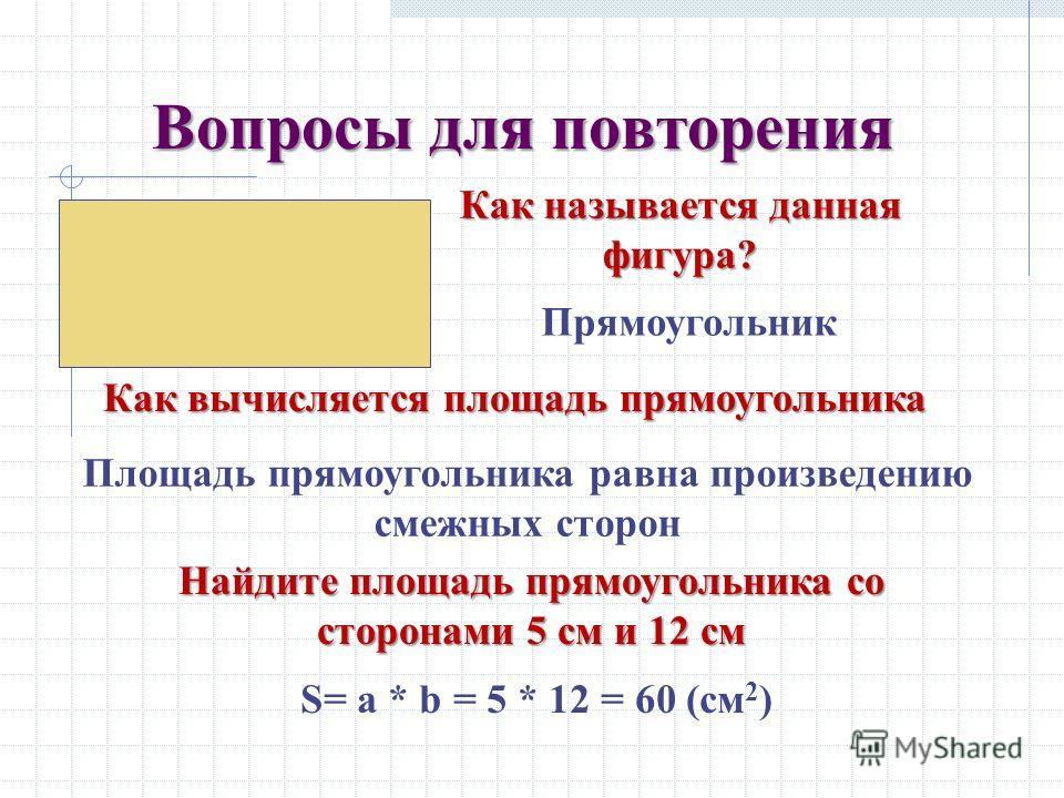 Вопросы для повторения Основные свойства площади? 1.Площади 1.Площади равных многоугольников равны 2.Если 2.Если многоугольник составлен из нескольких многоугольников, то его площадь равна сумме площадей составляющих его многоугольников 3.Площадь 3.П