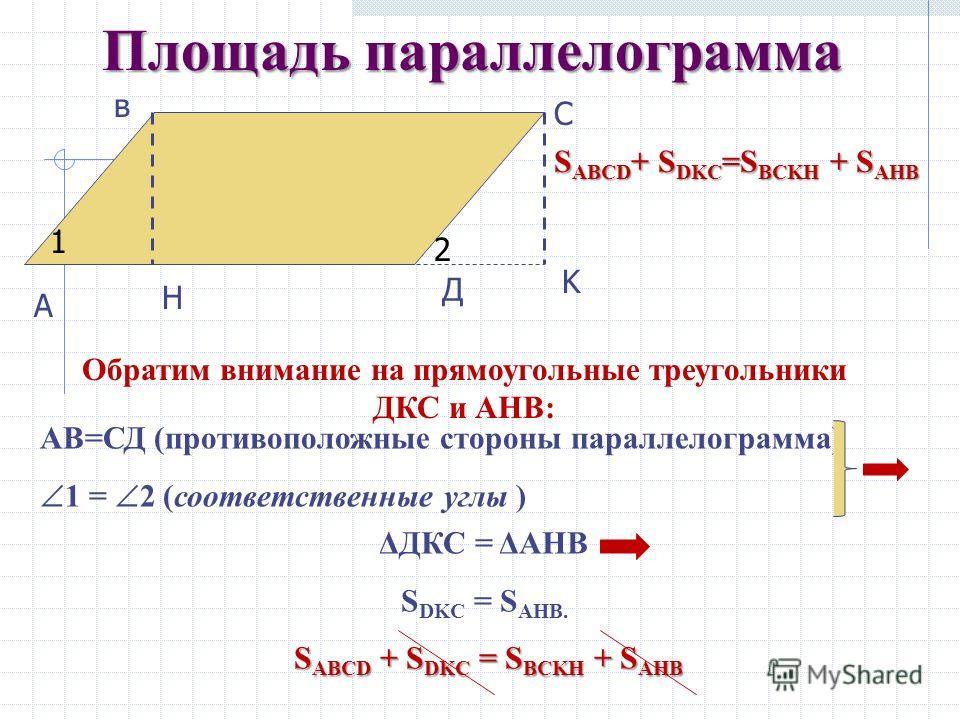 Площадь параллелограмма Получили новый четырехугольник АВСК – трапецию. Трапеция составлена из параллелограмма АВСД и треугольника ДКС. С другой стороны данная трапеция состоит из прямоугольника ВСКH и треугольника АНВ. Значит: S ABCK S ABCK = S ABCD