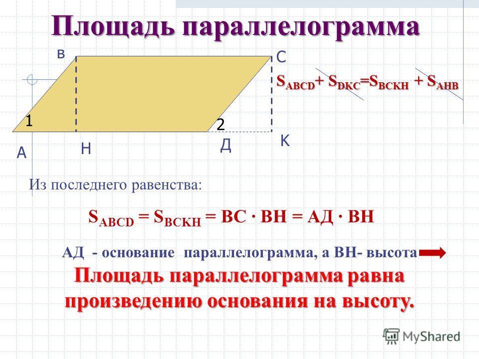 Площадь параллелограмма Обратим внимание на прямоугольные треугольники ДКС и АНВ: А С в Д H K S ABCD + S DKC =S BCKH + S AHB 1 2 ΔДКС = ΔАНВ S DKC = S AHB. S ABCD + S DKC = S BCKH + S AHB S ABCD + S DKC = S BCKH + S AHB АВ=СД (противоположные стороны