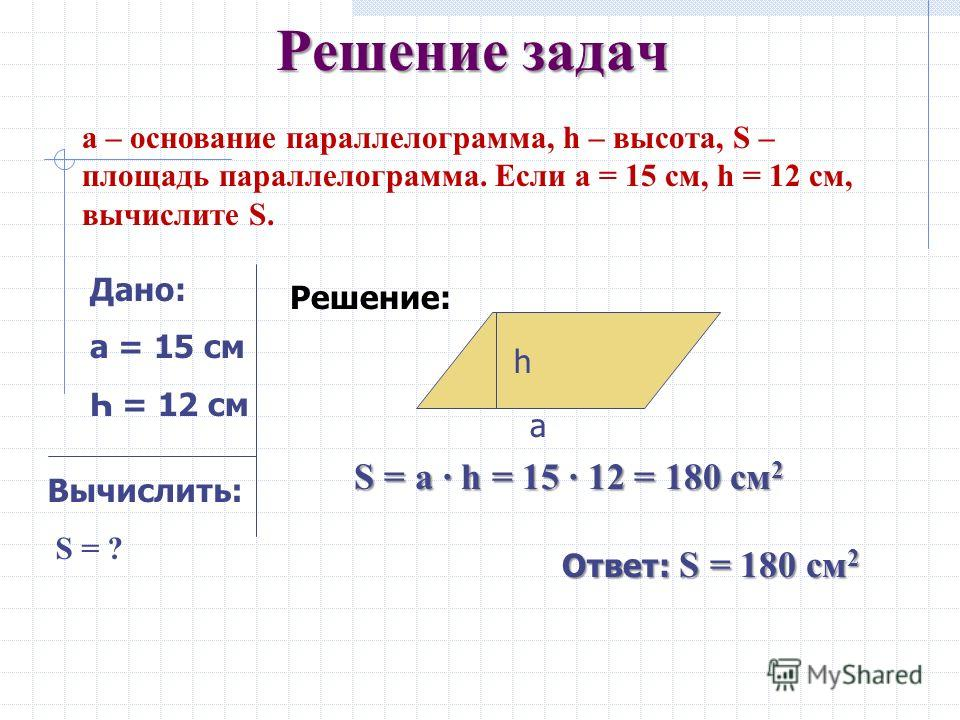 Площадь параллелограмма Из последнего равенства: S ABCD = S BCKH = ВС · ВН = АД · ВН А С в Д H K S ABCD + S DKC =S BCKH + S AHB 1 2 АД - основание параллелограмма, а ВН- высота Площадь параллелограмма равна произведению основания на высоту.