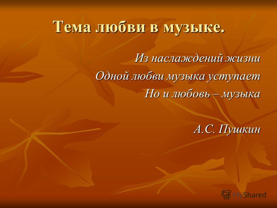 Тема любви в музыке. Из наслаждений жизни Одной любви музыка уступает Но и любовь – музыка А.С. Пушкин