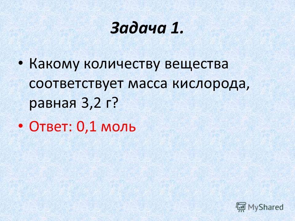 Задача 1. Какому количеству вещества соответствует масса кислорода, равная 3,2 г? Ответ: 0,1 моль