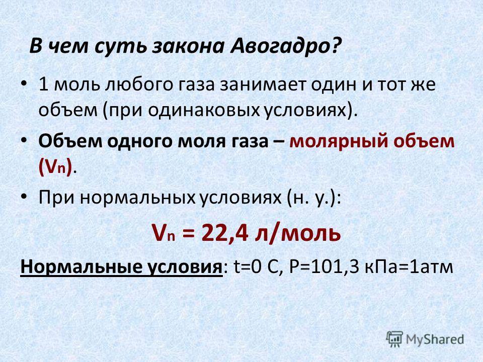 В чем суть закона Авогадро? 1 моль любого газа занимает один и тот же объем (при одинаковых условиях). Объем одного моля газа – молярный объем (V n ). При нормальных условиях (н. у.): V n = 22,4 л/моль Нормальные условия: t=0 C, P=101,3 кПа=1атм