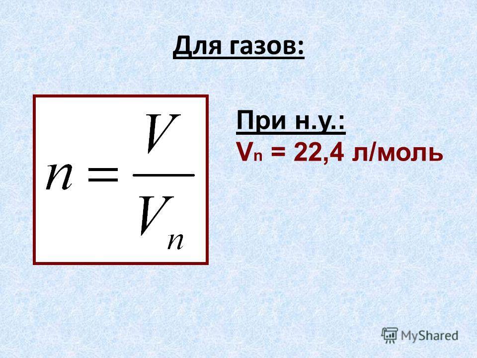 Для газов: При н.у.: V n = 22,4 л/моль