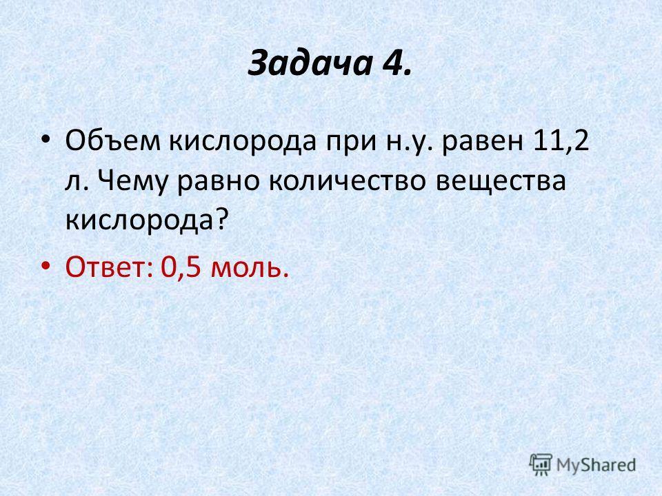 Задача 4. Объем кислорода при н.у. равен 11,2 л. Чему равно количество вещества кислорода? Ответ: 0,5 моль.