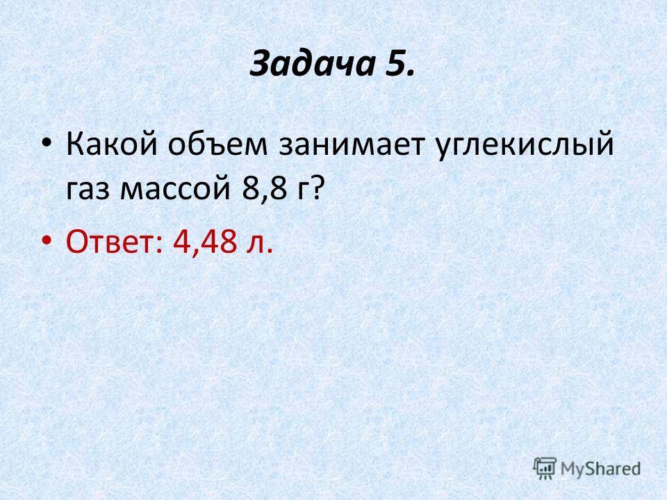 Задача 5. Какой объем занимает углекислый газ массой 8,8 г? Ответ: 4,48 л.
