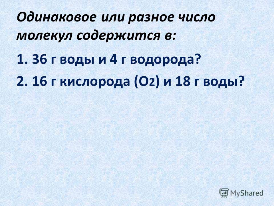 Одинаковое или разное число молекул содержится в: 1.36 г воды и 4 г водорода? 2.16 г кислорода (О 2 ) и 18 г воды?