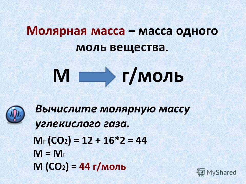 Молярная масса – масса одного моль вещества. М г/моль Вычислите молярную массу углекислого газа. М r (СО 2 ) = 12 + 16*2 = 44 M = M r M (СО 2 ) = 44 г/моль