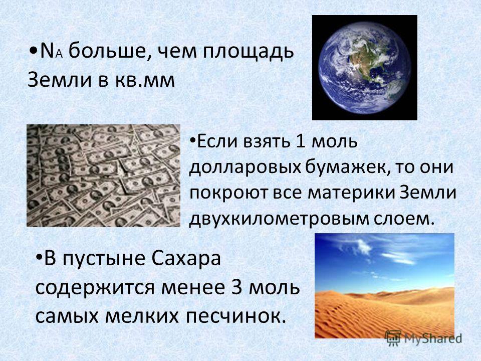 N A больше, чем площадь Земли в кв.мм Если взять 1 моль долларовых бумажек, то они покроют все материки Земли двухкилометровым слоем. В пустыне Сахара содержится менее 3 моль самых мелких песчинок.