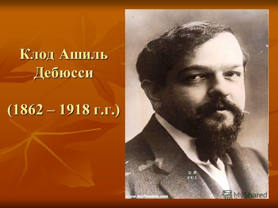 Клод Ашиль Дебюсси (1862 – 1918 г.г.)