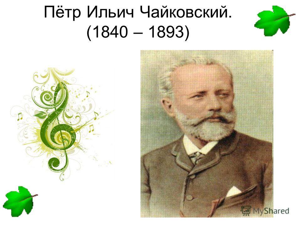 Пётр Ильич Чайковский. (1840 – 1893)