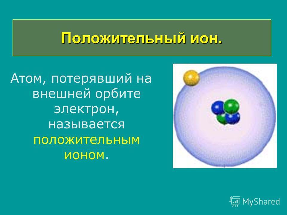 Положительный ион. Атом, потерявший на внешней орбите электрон, называется положительным ионом.