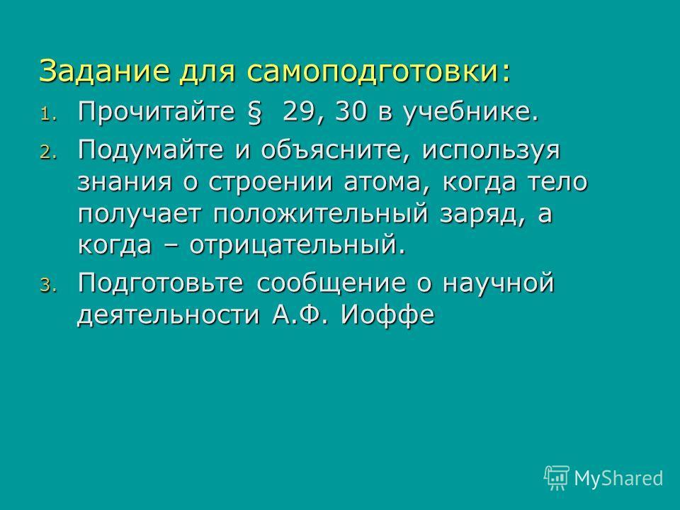 Задание для самоподготовки: 1. Прочитайте § 29, 30 в учебнике. 2. Подумайте и объясните, используя знания о строении атома, когда тело получает положительный заряд, а когда – отрицательный. 3. Подготовьте сообщение о научной деятельности А.Ф. Иоффе
