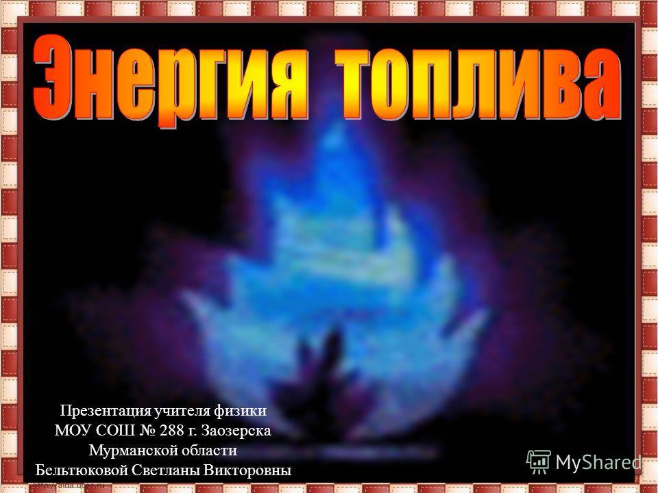 Презентация учителя физики МОУ СОШ 288 г. Заозерска Мурманской области Бельтюковой Светланы Викторовны