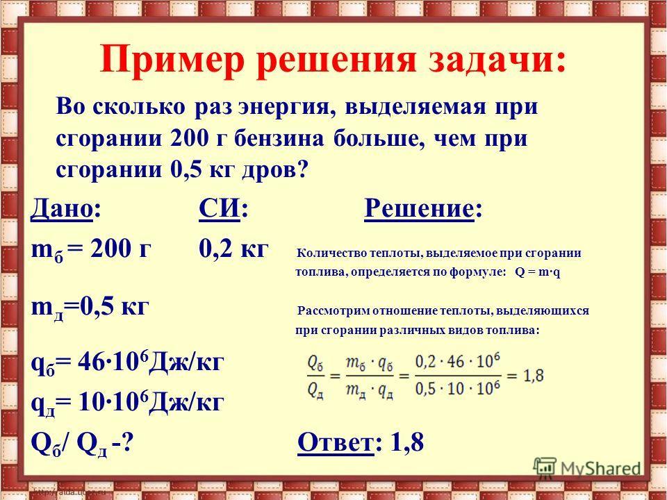 Пример решения задачи: Во сколько раз энергия, выделяемая при сгорании 200 г бензина больше, чем при сгорании 0,5 кг дров? Дано: СИ:Решение: m б = 200 г 0,2 кг Количество теплоты, выделяемое при сгорании топлива, определяется по формуле: Q = m·q m д