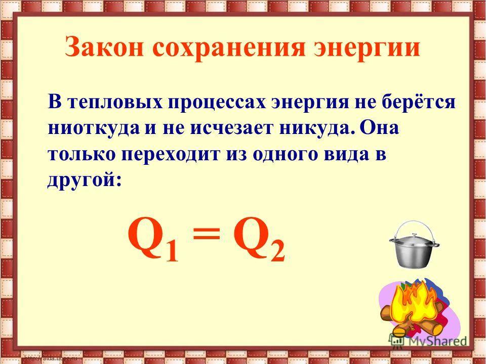 Закон сохранения энергии В тепловых процессах энергия не берётся ниоткуда и не исчезает никуда. Она только переходит из одного вида в другой: Q 1 = Q 2