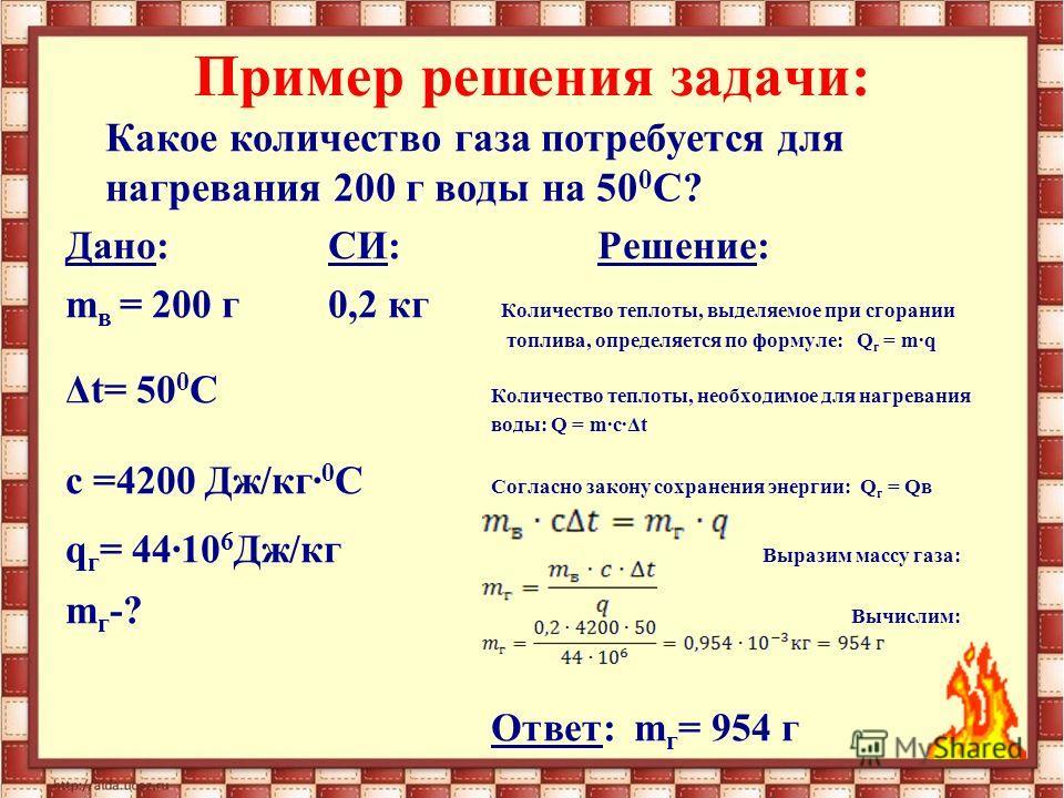 Какое количество газа потребуется для нагревания 200 г воды на 50 0 С? Дано: СИ:Решение: m в = 200 г 0,2 кг Количество теплоты, выделяемое при сгорании топлива, определяется по формуле: Q г = m·q Δt= 50 0 С Количество теплоты, необходимое для нагрева