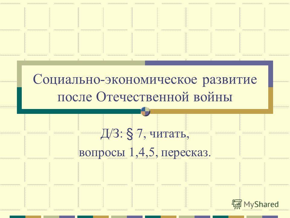 Социально-экономическое развитие после Отечественной войны Д/З: § 7, читать, вопросы 1,4,5, пересказ.