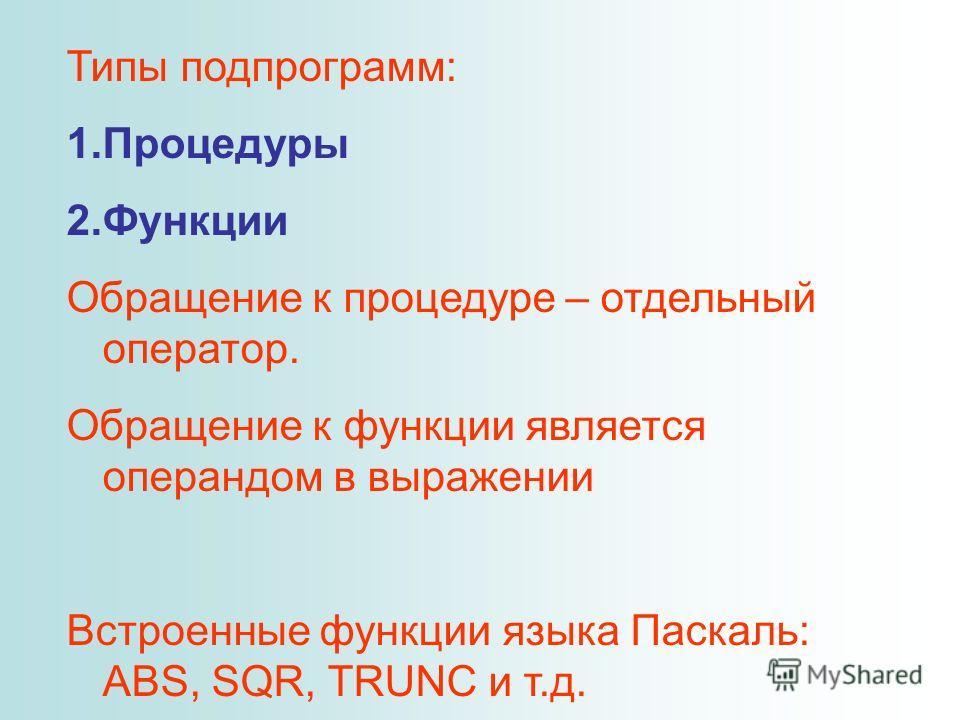 Типы подпрограмм: 1.Процедуры 2.Функции Обращение к процедуре – отдельный оператор. Обращение к функции является операндом в выражении Встроенные функции языка Паскаль: ABS, SQR, TRUNC и т.д.