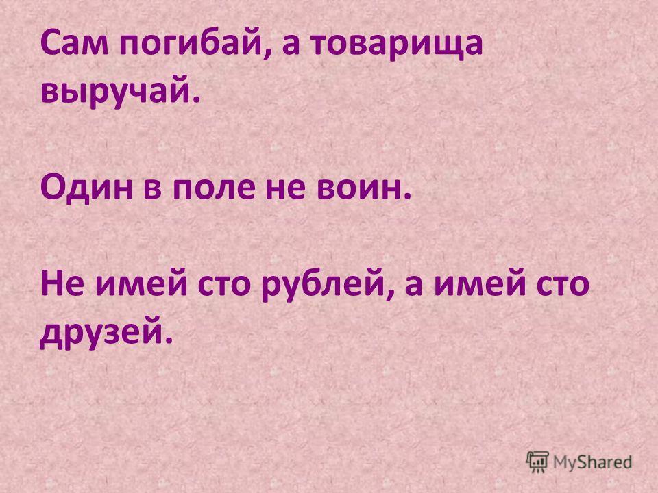 Сам погибай, а товарища выручай. Один в поле не воин. Не имей сто рублей, а имей сто друзей.