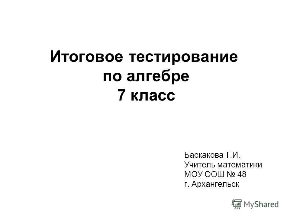 Итоговое тестирование по алгебре 7 класс Баскакова Т.И. Учитель математики МОУ ООШ 48 г. Архангельск