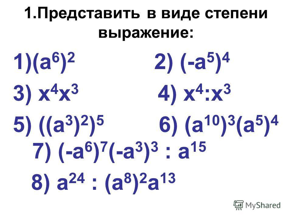 1.Представить в виде степени выражение: 1)(а 6 ) 2 2) (-а 5 ) 4 3) х 4 х 3 4) х 4 :х 3 5) ((а 3 ) 2 ) 5 6) (а 10 ) 3 (а 5 ) 4 7) (-а 6 ) 7 (-а 3 ) 3 : а 15 8) а 24 : (а 8 ) 2 а 13