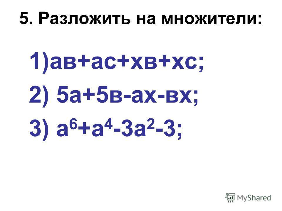 5. Разложить на множители: 1)ав+ас+хв+хс; 2) 5а+5в-ах-вх; 3) а 6 +а 4 -3а 2 -3;