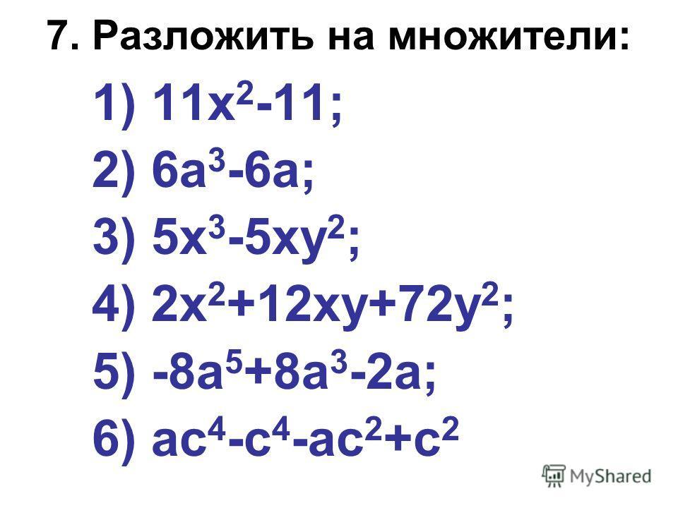7. Разложить на множители: 1) 11х 2 -11; 2) 6а 3 -6а; 3) 5х 3 -5ху 2 ; 4) 2х 2 +12ху+72у 2 ; 5) -8а 5 +8а 3 -2а; 6) ас 4 -с 4 -ас 2 +с 2