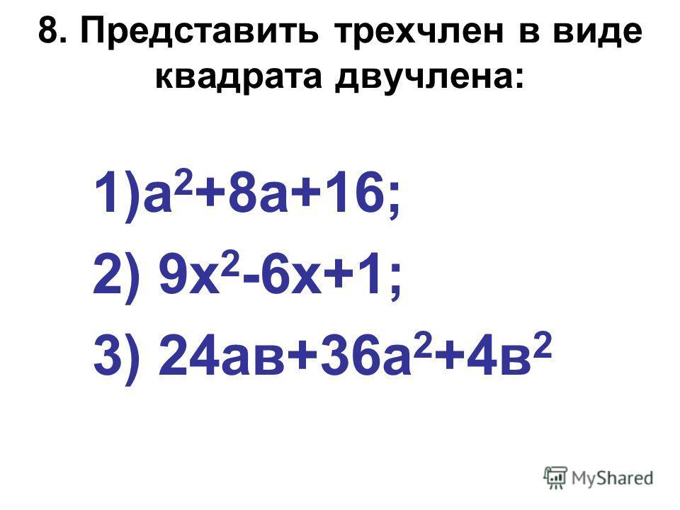 8. Представить трехчлен в виде квадрата двучлена: 1)а 2 +8а+16; 2) 9х 2 -6х+1; 3) 24ав+36а 2 +4в 2