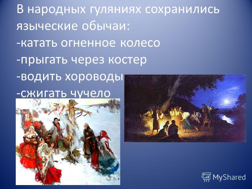 В народных гуляниях сохранились языческие обычаи: -катать огненное колесо -прыгать через костер -водить хороводы -сжигать чучело