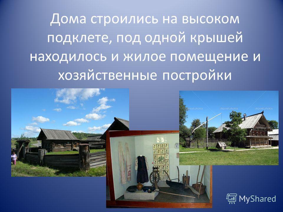 Дома строились на высоком подклете, под одной крышей находилось и жилое помещение и хозяйственные постройки