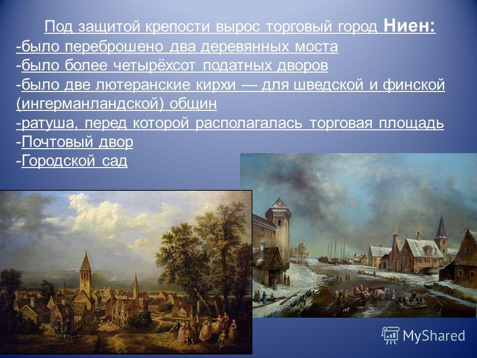 Под защитой крепости вырос торговый город Ниен: -было переброшено два деревянных моста -было более четырёхсот податных дворов -было две лютеранские кирхи для шведской и финской (ингерманландской) общин -ратуша, перед которой располагалась торговая пл