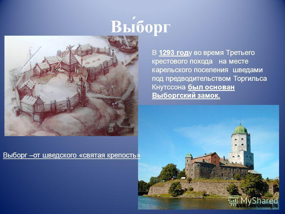 Вы́борг В 1293 году во время Третьего крестового похода на месте карельского поселения шведами под предводительством Торгильса Кнутссона был основан Выборгский замок. Выборг –от шведского «святая крепость»
