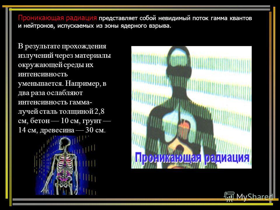 Проникающая радиация представляет собой невидимый поток гамма квантов и нейтронов, испускаемых из зоны ядерного взрыва. В результате прохождения излучений через материалы окружающей среды их интенсивность уменьшается. Например, в два раза ослабляют и