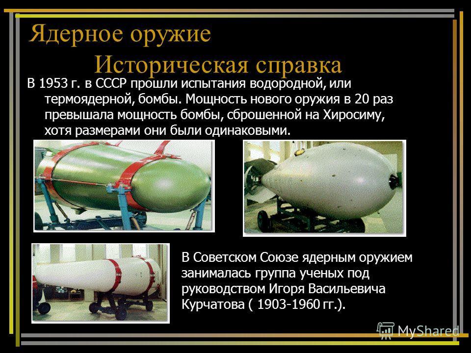 В 1953 г. в СССР прошли испытания водородной, или термоядерной, бомбы. Мощность нового оружия в 20 раз превышала мощность бомбы, сброшенной на Хиросиму, хотя размерами они были одинаковыми. В Советском Союзе ядерным оружием занималась группа ученых п