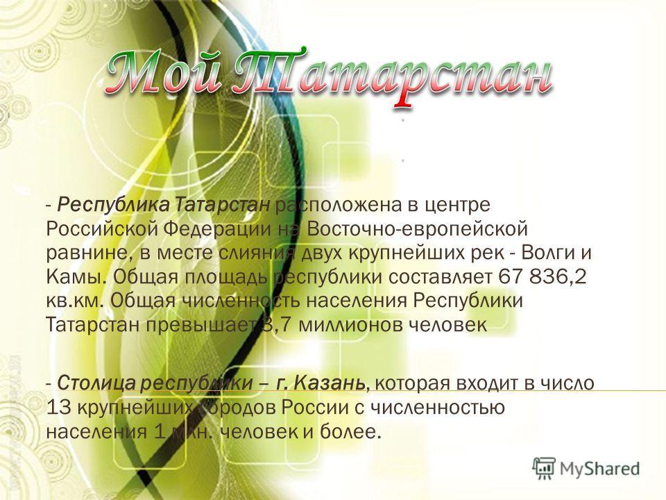 - Республика Татарстан расположена в центре Российской Федерации на Восточно-европейской равнине, в месте слияния двух крупнейших рек - Волги и Камы. Общая площадь республики составляет 67 836,2 кв.км. Общая численность населения Республики Татарстан
