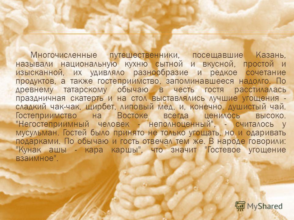 Многочисленные путешественники, посещавшие Казань, называли национальную кухню сытной и вкусной, простой и изысканной, их удивляло разнообразие и редкое сочетание продуктов, а также гостеприимство, запоминавшееся надолго. По древнему татарскому обыча