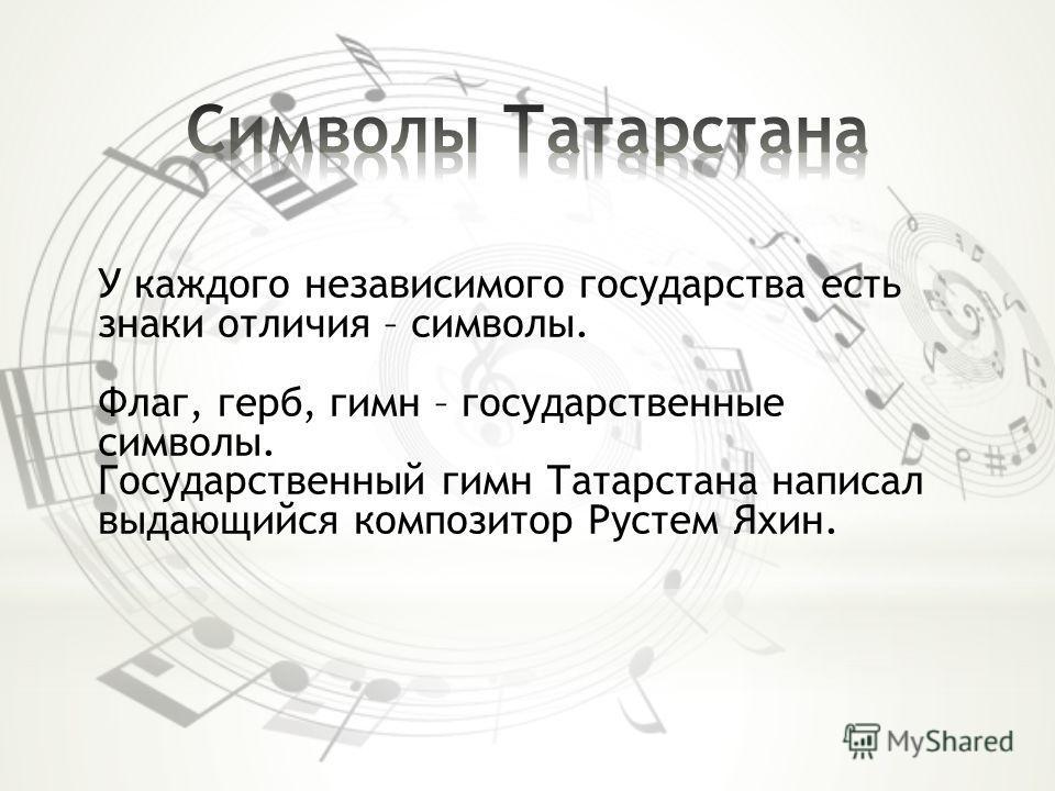 У каждого независимого государства есть знаки отличия – символы. Флаг, герб, гимн – государственные символы. Государственный гимн Татарстана написал выдающийся композитор Рустем Яхин.