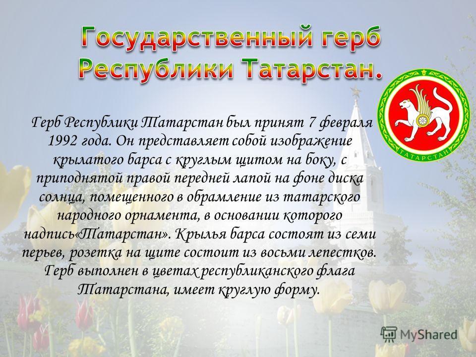 Герб Республики Татарстан был принят 7 февраля 1992 года. Он представляет собой изображение крылатого барса с круглым щитом на боку, с приподнятой правой передней лапой на фоне диска солнца, помещенного в обрамление из татарского народного орнамента,