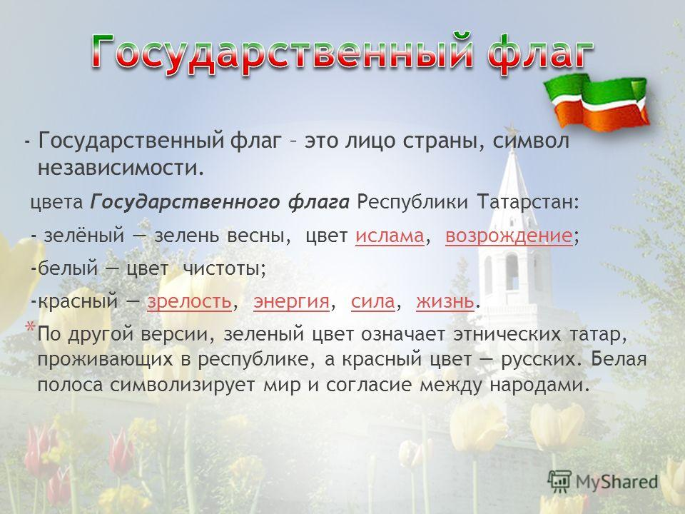 - Государственный флаг – это лицо страны, символ независимости. цвета Государственного флага Республики Татарстан: - зелёный зелень весны, цвет ислама, возрождение;исламавозрождение -белый цвет чистоты; -красный зрелость, энергия, сила, жизнь.зрелост