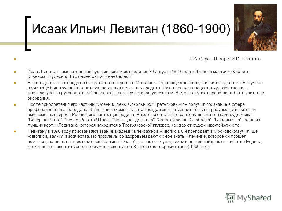 Исаак Ильич Левитан (1860-1900) В.А. Серов. Портрет И.И. Левитана. Исаак Левитан, замечательный русский пейзажист родился 30 августа 1860 года в Литве, в местечке Кибарты Ковенской губернии. Его семье была очень бедной. В тринадцать лет от роду он по