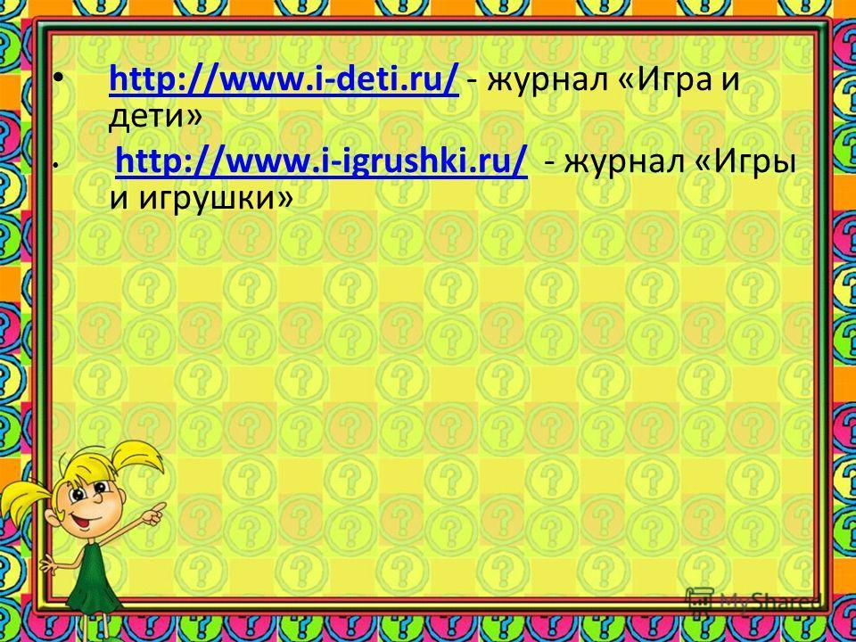 http://www.i-deti.ru/ - журнал «Игра и дети» http://www.i-deti.ru/ http://www.i-igrushki.ru/ - журнал «Игры и игрушки» http://www.i-igrushki.ru/