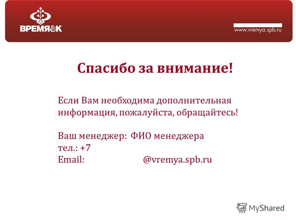 Спасибо за внимание! Если Вам необходима дополнительная информация, пожалуйста, обращайтесь! Ваш менеджер: ФИО менеджера тел.: +7 Email: @vremya.spb.ru